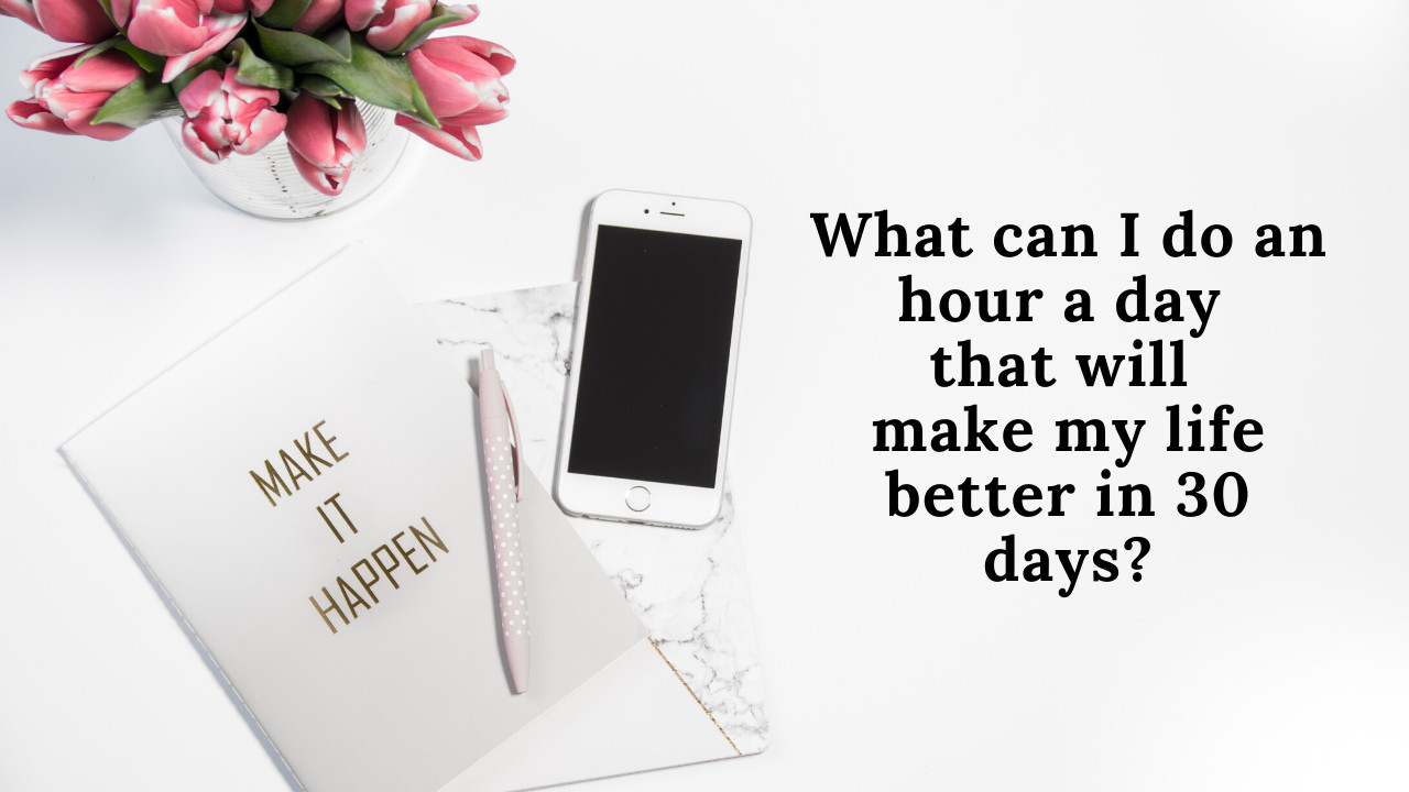 What can I do an hour a day that will make my life better in 30 days?