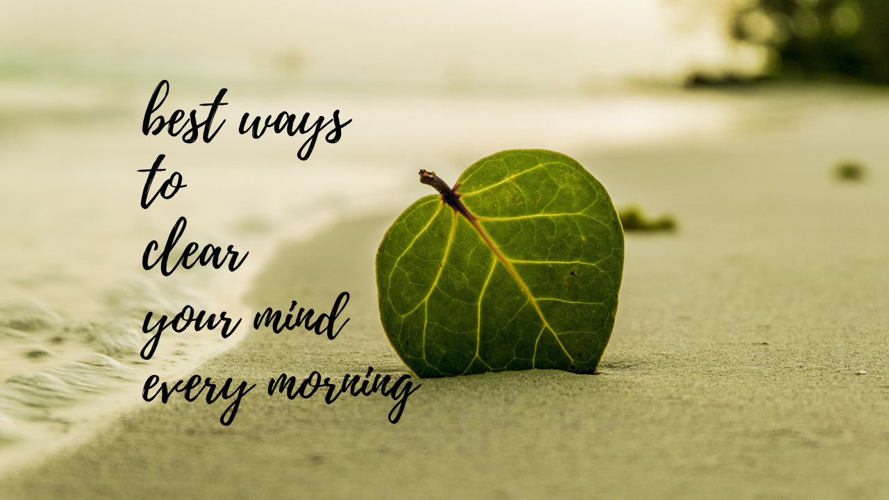 What is the best way to clear my mind every morning and be productive?