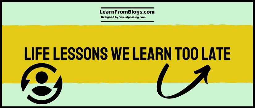 Life lessons we learn too late