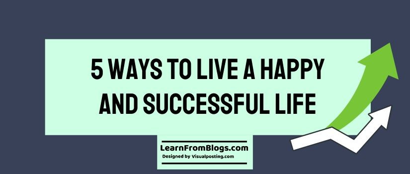 5 ways to live a happy and successful life