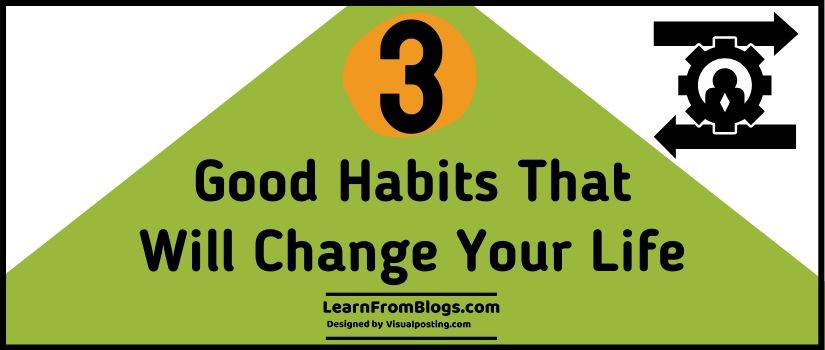 3 good habits that will change your life