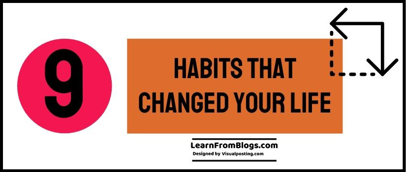 9 Habits that changed your Life