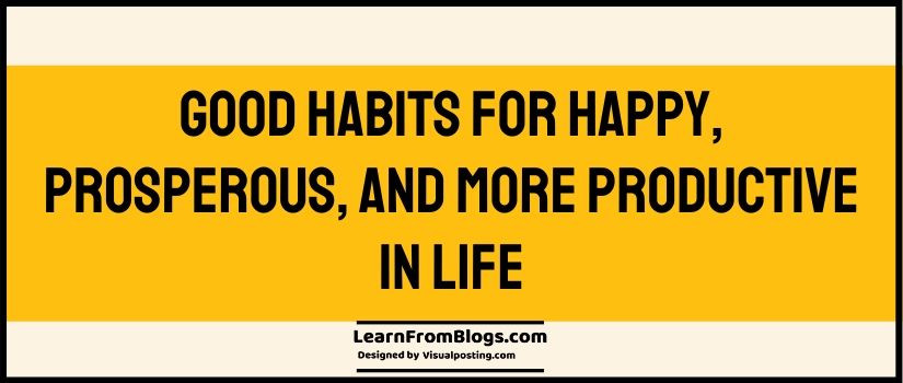 Good Habits for happy, prosperous, and more productive in life