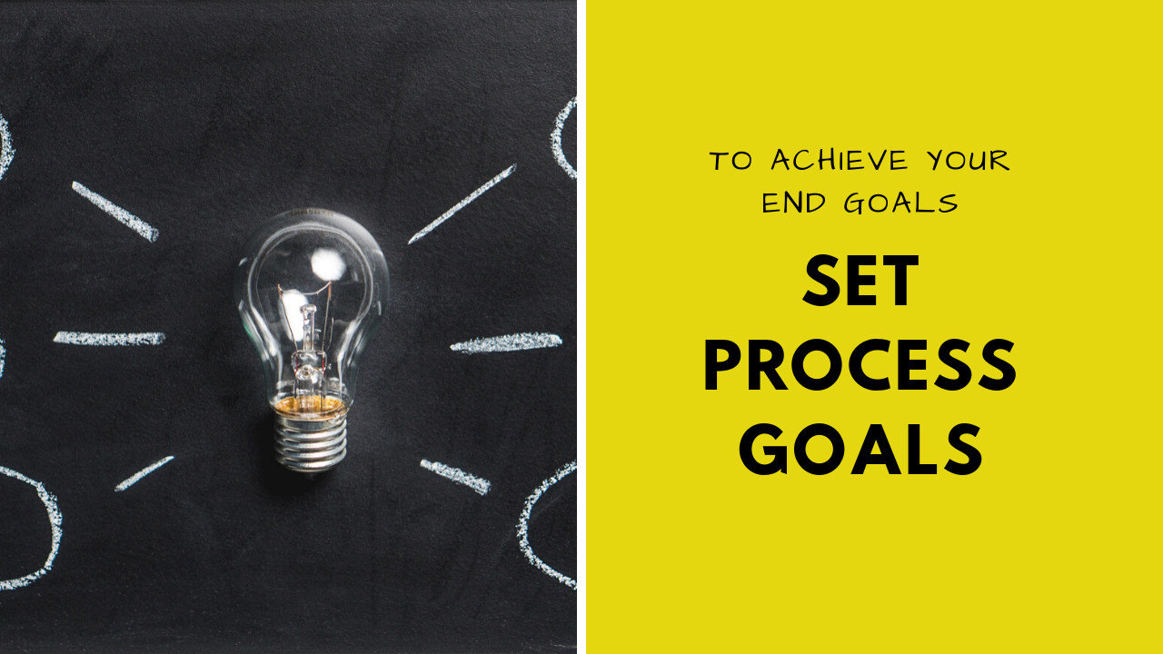 Why you need Process Goals to achieve your Actual End Goals?