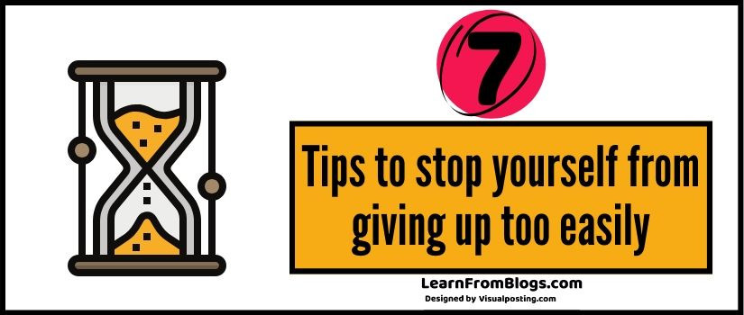 7 tips to stop yourself from giving up too easily