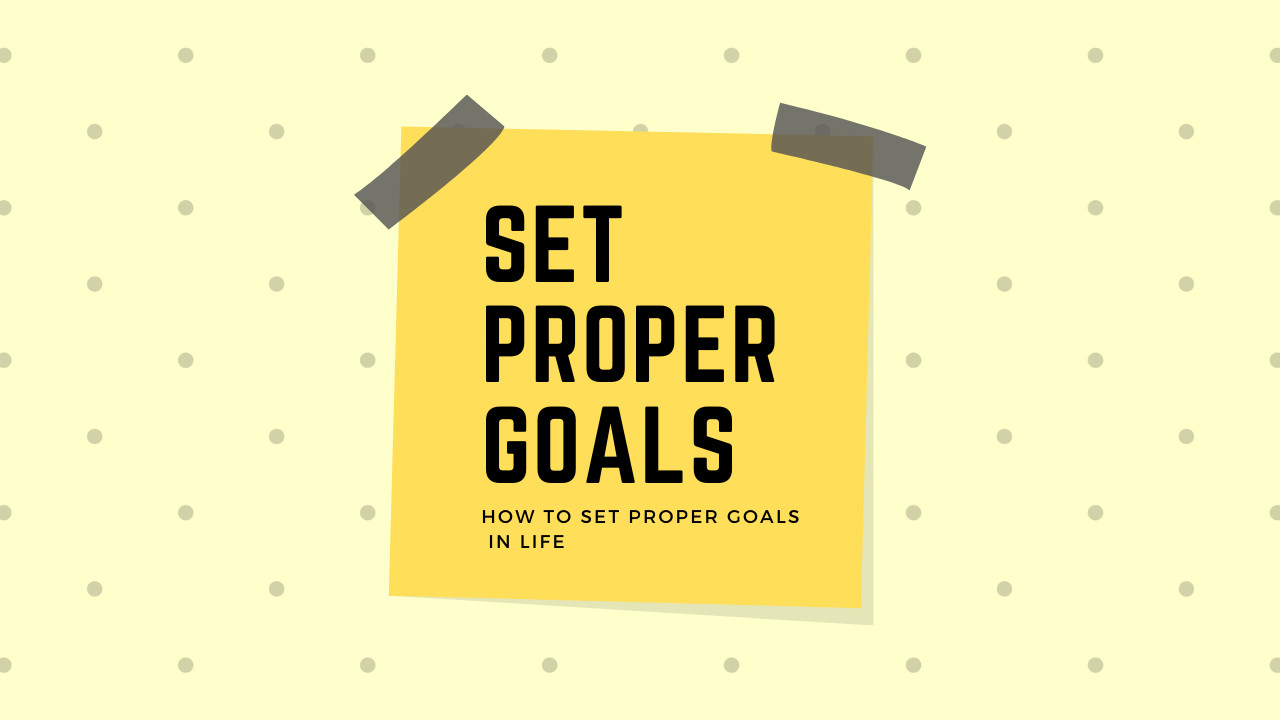 How to Set Proper Goals in Life? 8 powerful tips to help you