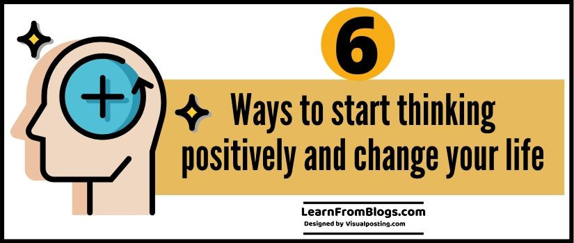 6 ways to start thinking positively and change your life