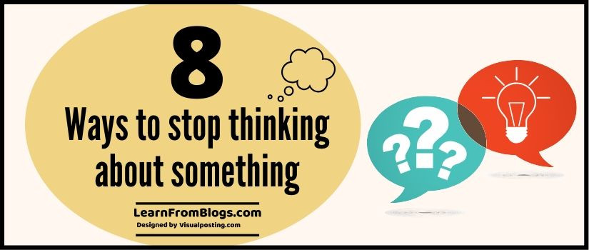 8 ways to stop thinking about something
