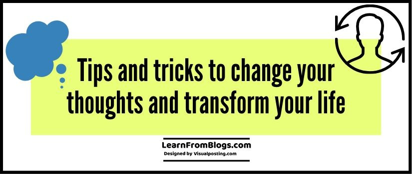 Tips and tricks to change your thoughts and transform your life