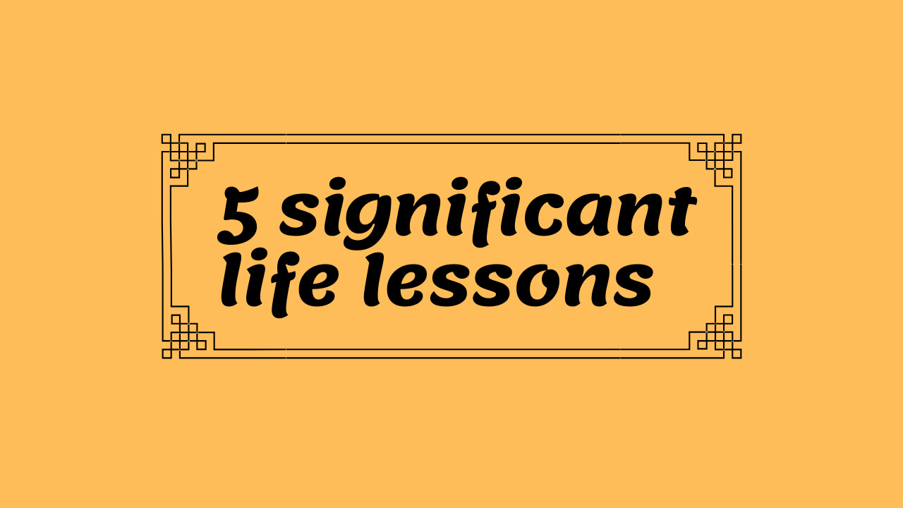 5 Significant Lessons taught by Life to be Successful