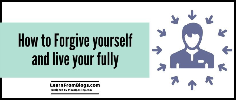 How to Forgive yourself and live your fully