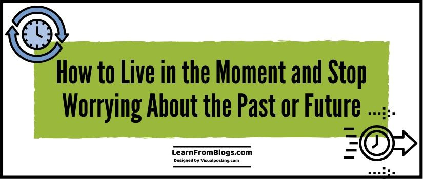 How to Live in the Moment and Stop Worrying About the Past or Future