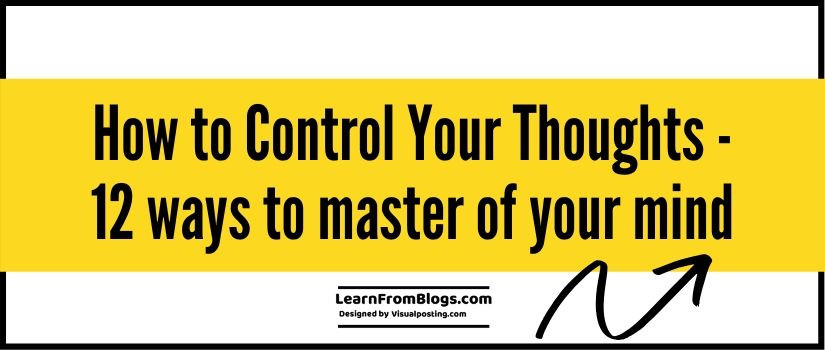 How to Control Your Thoughts - 12 ways to master of your mind