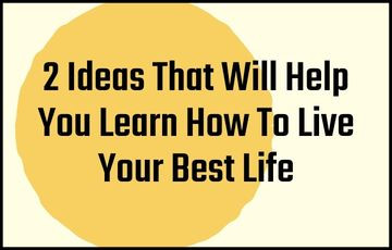 2 Ideas That Will Help You Learn How To Live Your Best Life