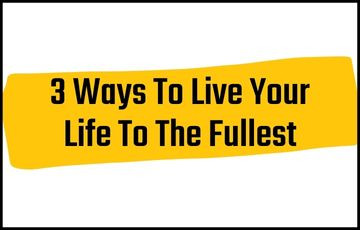 3 Ways To Live Your Life To The Fullest