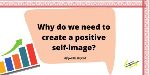 Why do we need to create a positive self-image?