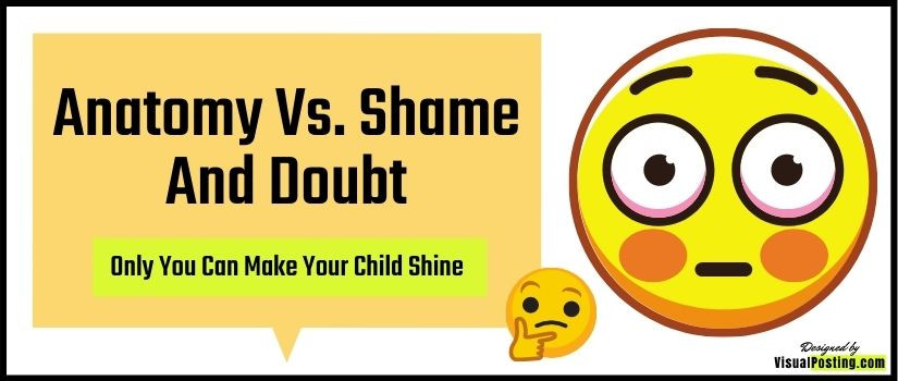 Anatomy Vs. Shame and Doubt: Only You Can Make Your Child Shine
