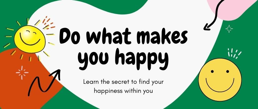 Do what makes you happy: learn the secret to find your happiness within you