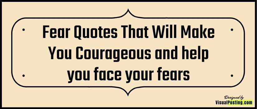 Fear Quotes That Will Make You Courageous and help you face your fears