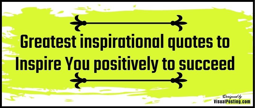 Greatest inspirational quotes to Inspire You positively to succeed