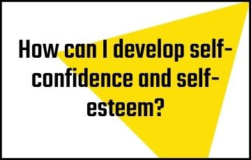 How can I develop self-confidence and self-esteem?