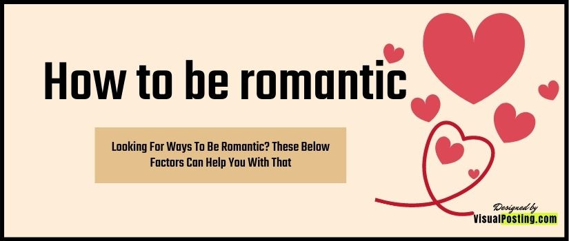 Looking For Ways To Be Romantic? These Below Factors Can Help You With That