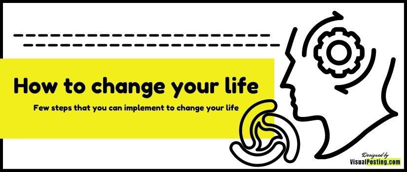 How to change your life - Few steps that you can implement to change your life