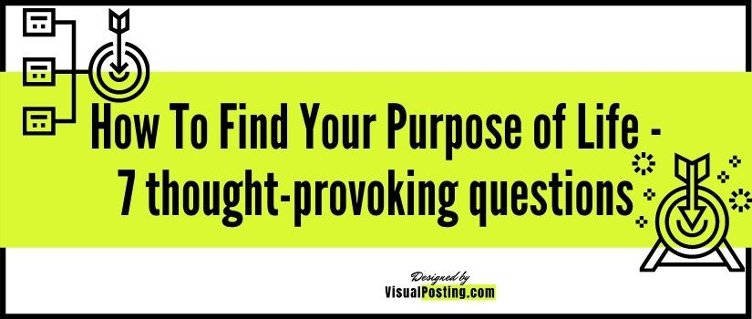 How To Find Your Purpose of Life - 7 thought-provoking questions