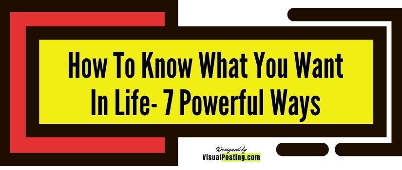 How to Know What You Want in life- 7 powerful ways