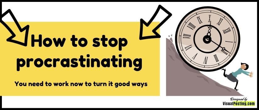 How to stop procrastinating: You need to work now to turn it good ways