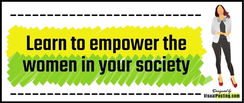 Learn to empower the women in your society