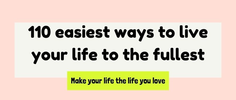 110 easiest ways to live your life to the fullest and make your live the life you love
