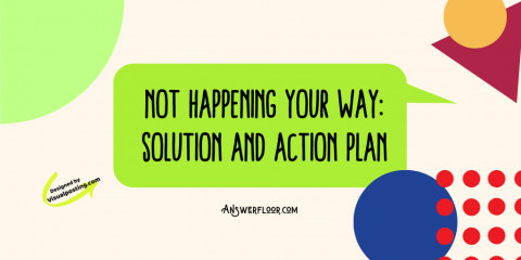 Not Happening Your Way- change your life: solution and action plan