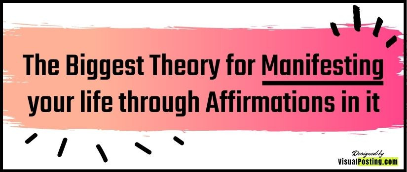The Biggest Theory for Manifesting your life through Affirmations in it
