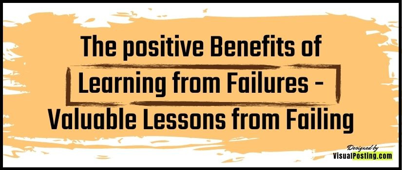 The positive Benefits of Learning from Failures - valuable lessons from failing