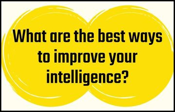 What are the best ways to improve your intelligence?