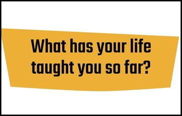 What has your life taught you so far?