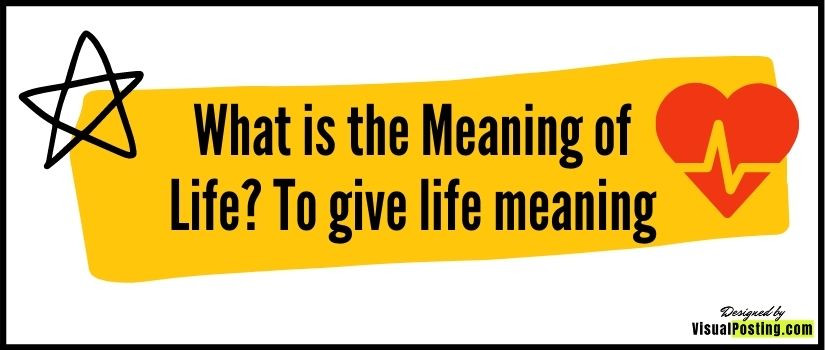 What is the Meaning of Life? To give life meaning