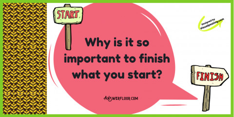 Why is it so important to finish what you started?
