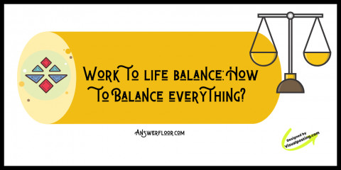 Work to life balance: How to Balance everything?