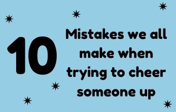 10 Mistakes we all make when trying to cheer someone up