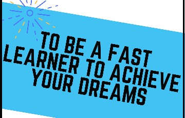 To be a fast learner to achieve your dreams