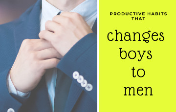 What are the productive Habits that change Boys into Men?