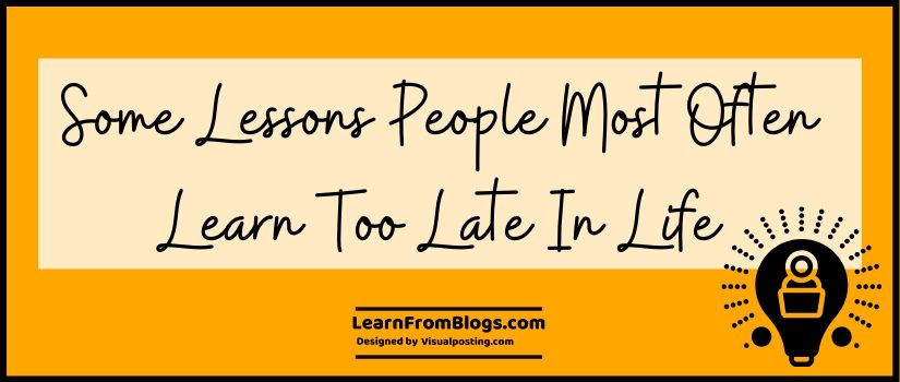 Some Lessons People Most Often Learn Too Late in Life