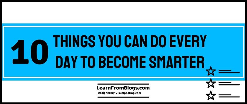10 Things You Can Do Every Day to become Smarter