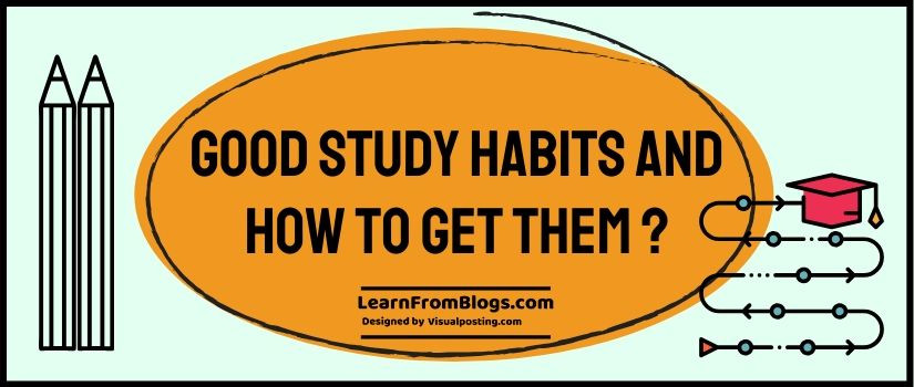 Good study habits and how to get them ?