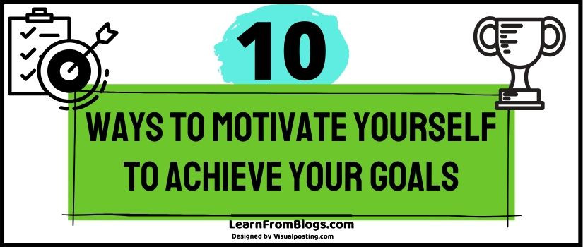 10 ways to motivate yourself to achieve your goals