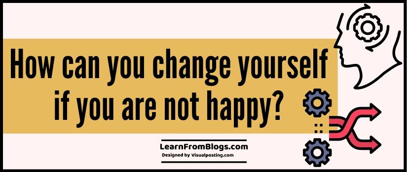 How can you change yourself if you are not happy?