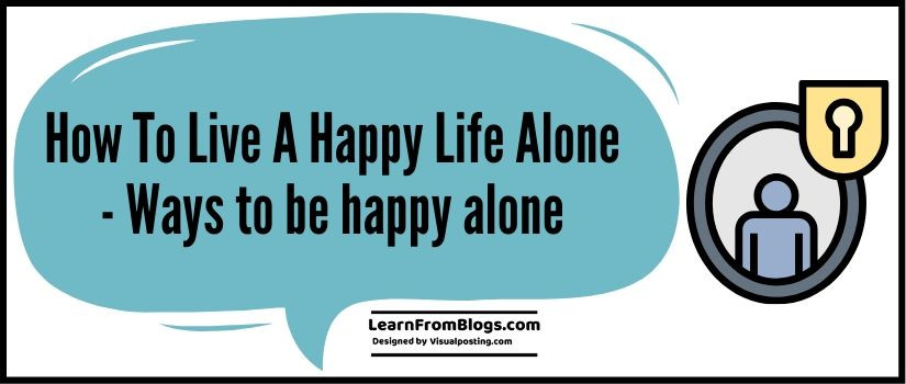 How To Live A Happy Life Alone - 10 ways to be happy alone