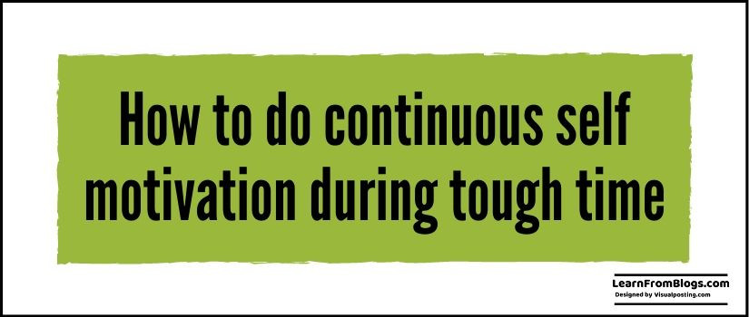 How to do continuous self motivation during tough time